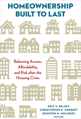 Homeownership Built to Last: Balancing Access, Affordability, and Risk after the Housing Crisis - Belsky, Eric S. (Editor), and Herbert, Christopher E. (Editor), and Molinsky, Jennifer H. (Editor)