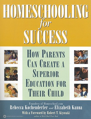 Homeschooling for Success: How Parents Can Create a Superior Education for Their Child - Kochenderfer, Rebecca, and Kanna, Elizabeth, and Kiyosaki, Robert T (Foreword by)