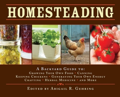 Homesteading: A Backyard Guide To: Growing Your Own Food, Canning, Keeping Chickens, Generating Your Own Energy, Crafting, Herbal Medicine, and More - Gehring, Abigail R (Editor)