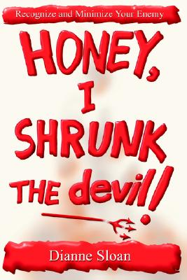 Honey, I Shrunk the Devil!: How to Recognize and Minimize Your Enemy - Sloan, Dianne