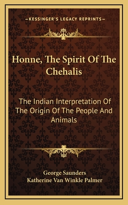 Honne, the Spirit of the Chehalis: The Indian Interpretation of the Origin of the People and Animals - Saunders, George, and Palmer, Katherine Van Winkle (Editor)