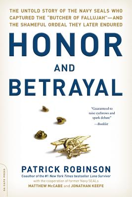 "Honor and Betrayal: The Untold Story of the Navy Seals Who Captured the """"Butcher of Fallujah""""--And the Shameful Ordeal They Later Endured - Robinson, Patrick"