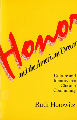 Honor and the American Dream: Culture and Identity in a Chicano Community - Horowitz, Ruth, Professor