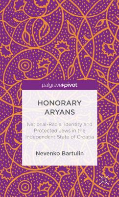 Honorary Aryans: National-Racial Identity and Protected Jews in the Independent State of Croatia - Bartulin, Nevenko