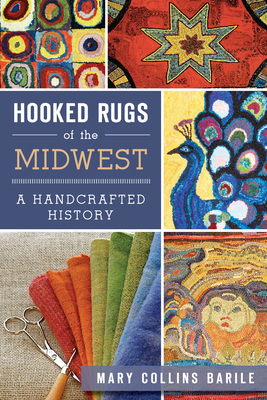 Hooked Rugs of the Midwest: A Handcrafted History - Barile, Mary Collins