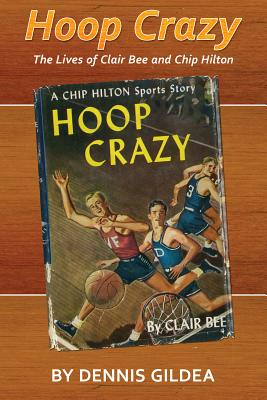 Hoop Crazy: The Lives of Clair Bee and Chip Hilton - Gildea, Dennis