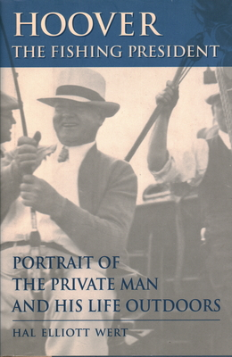 Hoover, the Fishing President: Portrait of the Private Man and His Life Outdoors - Wert, Hal Elliott
