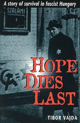Hope Dies Last: A Story of Survival in Fascist Hungary - Vajda, Tibor
