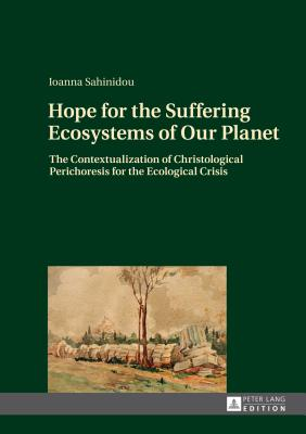 Hope for the Suffering Ecosystems of Our Planet: The Contextualization of Christological Perichoresis for the Ecological Crisis - Sahinidou, Ioanna