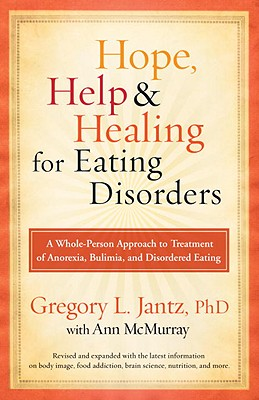 Hope, Help, and Healing for Eating Disorders: A Whole-Person Approach to Treatment of Anorexia, Bulimia, and Disordered Eating - Jantz, Gregory, Dr., and McMurray, Ann