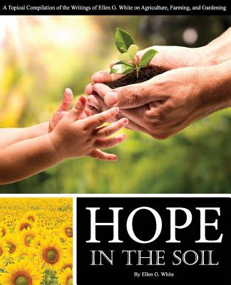 Hope in the Soil: A Topical Compilation of the Writings of Ellen G. White on Agriculture, Farming, and Gardening - White, Ellen G