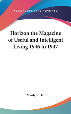 Horizon the Magazine of Useful and Intelligent Living 1946 to 1947 - Hall, Manly P