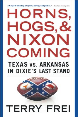 Horns, Hogs, and Nixon Coming: Texas vs. Arkansas in Dixie's Last Stand - Frei, Terry