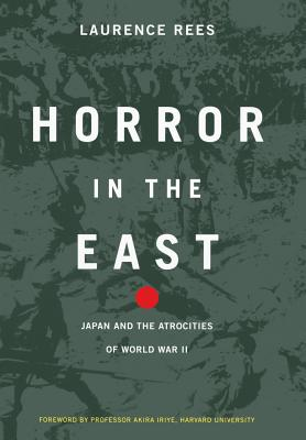 Horror in the East: Japan and the Atrocities of World War 2 - Rees, Laurence