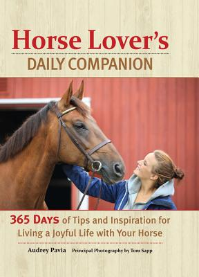 Horse Lover's Daily Companion: 365 Days of Tips and Inspiration for Living a Joyful Life with Your Horse - Pavia, Audrey, and Sapp, Tom (Photographer)