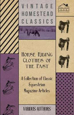 Horse Riding Clothes of the Past - A Collection of Classic Equestrian Magazine Articles - Various