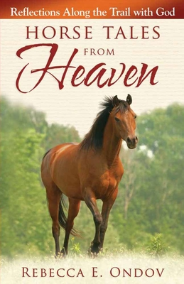 Horse Tales from Heaven: Reflections Along the Trail with God - Ondov, Rebecca E
