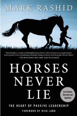 Horses Never Lie: The Heart of Passive Leadership - Rashid, Mark, and Lamb, Rick (Foreword by)