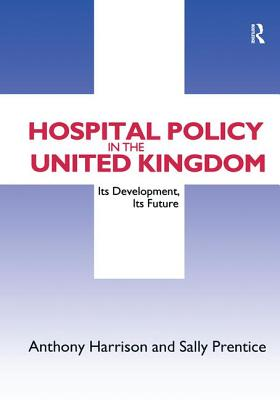 Hospital Policy in the United Kingdom: Its Development, Its Future - Harrison, Anthony John, and Prentice, Sally