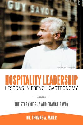Hospitality Leadership Lessons in French Gastronomy: The Story of Guy and Franck Savoy - Maier, Thomas A, Dr., and Maier, Dr Thomas a