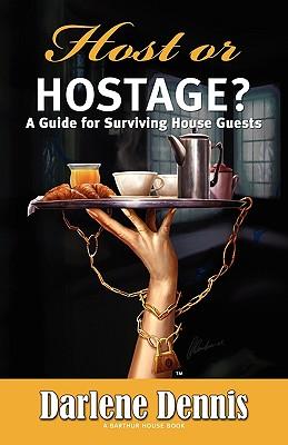 Host or Hostage: A Guide for Surviving House Guests - Dennis, Darlene
