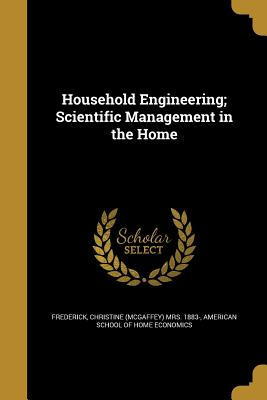 Household Engineering; Scientific Management in the Home - Frederick, Christine (McGaffey) Mrs 188 (Creator), and American School of Home Economics (Creator)