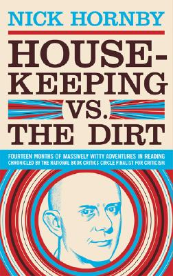 Housekeeping vs. the Dirt: Fourteen Months of Massively Witty Adventures in Reading Chronicled by the National Book Critics Circle Finalist for Criticism - Hornby, Nick