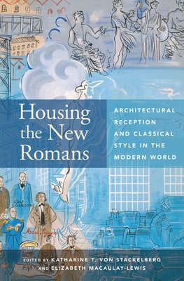 Housing the New Romans: Architectural Reception and Classical Style in the Modern World - Stackelberg, Katharine T. von (Editor), and Macaulay-Lewis, E. (Editor)