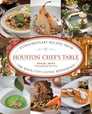 Houston Chef's Table: Extraordinary Recipes from the Bayou City's Iconic Restaurants - Meyer, Arthur, and Vine, Terry (Photographer)