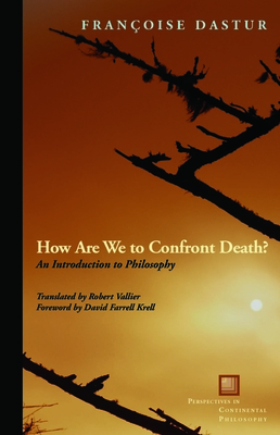 How Are We to Confront Death?: An Introduction to Philosophy - Dastur, Françoise, and Vallier, Robert (Translated by), and Krell, David Farrell (Foreword by)