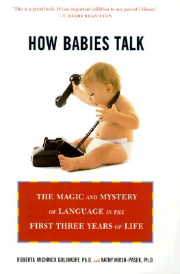 How Babies Talk: The Magic and Mystery of Language in the First Three Years of Life - Golinkoff, Roberta Michnick, PH.D., and Hirsh-Pasek, Kathy
