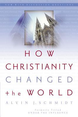 How Christianity Changed the World - Schmidt, Alvin J, Dr.