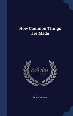 How Common Things Are Made - Atkinson, W A
