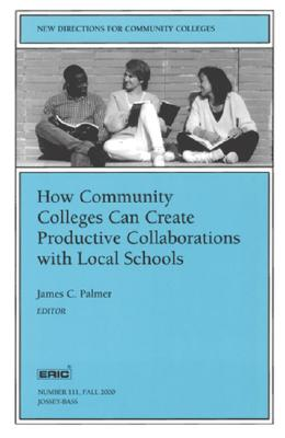 How Community Colleges Can Create Productive Collaborations with Local Schools: New Directions for Community Colleges - Palmer, James C (Editor)