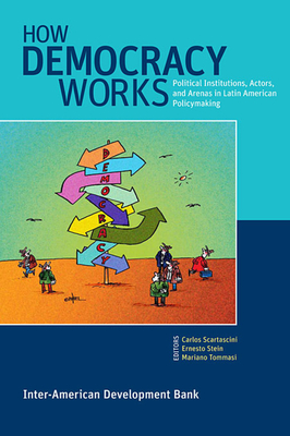 How Democracy Works: Political Institutions, Actors, and Arenas in Latin American Policymaking - Scartascini, Carlos (Editor), and Stein, Ernesto (Editor), and Tommasi, Mariano (Editor)
