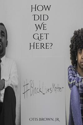 How Did We Get Here? - Brown, Jr Otis