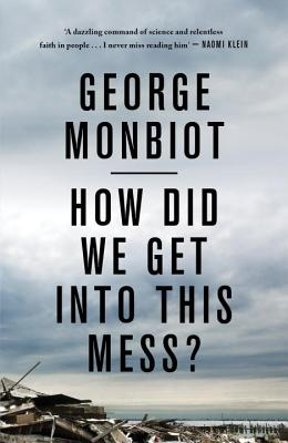 How Did We Get into This Mess?: Politics, Equality, Nature - Monbiot, George
