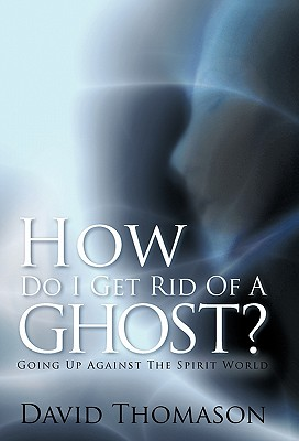 How Do I Get Rid Of a Ghost?: Going Up Against The Spirit World - Thomason, David