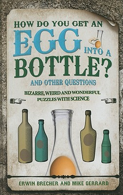 How Do You Get Egg Into a Bottle?: 101 weird, wonderful and wacky puzzles with science - Brecher, Erwin, and Gerrard, Mike