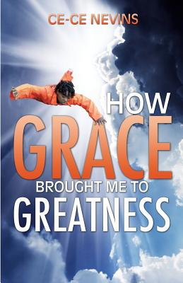 How Grace Brought Me to Greatness - Nevins, Ce-Ce