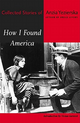How I Found America: Collected Stories of Anzia Yezierska - Yezierska, Anzia, and Gornick, Vivian (Introduction by)