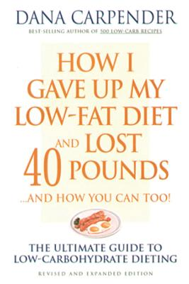 How I Gave Up My Low-Fat Diet and Lost 40 Pounds..and How You Can Too: The Ultimate Guide to Low-Carbohydrate Dieting - Carpender, Dana