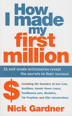 How I Made My First Million: 26 Self-Made Millionaires Reveal the Secrets to Their Success - Gardner, Nick