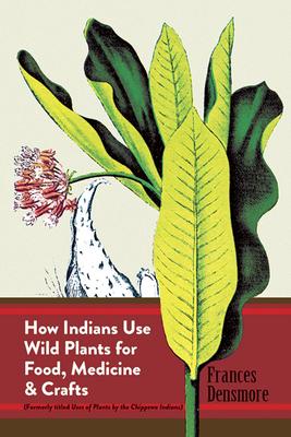 How Indians Use Wild Plants for Food, Medicine & Crafts - Densmore, Frances