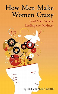 How Men Make Women Crazy (and Vice Versa): Ending the Madness - Keller, Jami And Marla