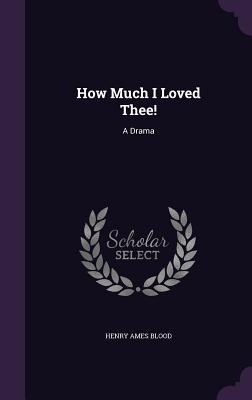 How Much I Loved Thee!: A Drama - Blood, Henry Ames