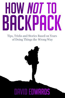 How Not to Backpack: Tips, Tricks and Stories Based on Years of Doing Things the Wrong Way - Edwards, David, Mr.