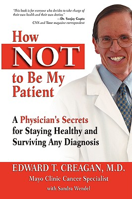 How Not to Be My Patient: A Physician's Secrets for Staying Healthy and Surviving Any Diagnosis - Creagan, Edward T, MD, and Wendel, Sandra, and Creagan M D, Dr Edward