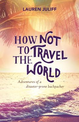 How Not to Travel the World: Adventures of a Disaster-Prone Backpacker - Juliff, Lauren