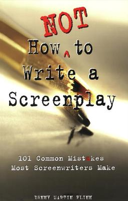 How Not to Write a Screenplay: 101 Common Mistakes Most Screenwriters Make - Flinn, Denny Martin